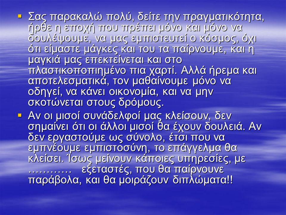  Σας παρακαλώ πολύ, δείτε την πραγματικότητα, ήρθε η εποχή που πρέπει μόνο και μόνο να δουλέψουμε, να μας εμπιστευτεί ο κόσμος, όχι ότι είμαστε μάγκες και του τα παίρνουμε, και η μαγκιά μας επεκτείνεται και στο πλαστικοποπιημένο πια χαρτί.