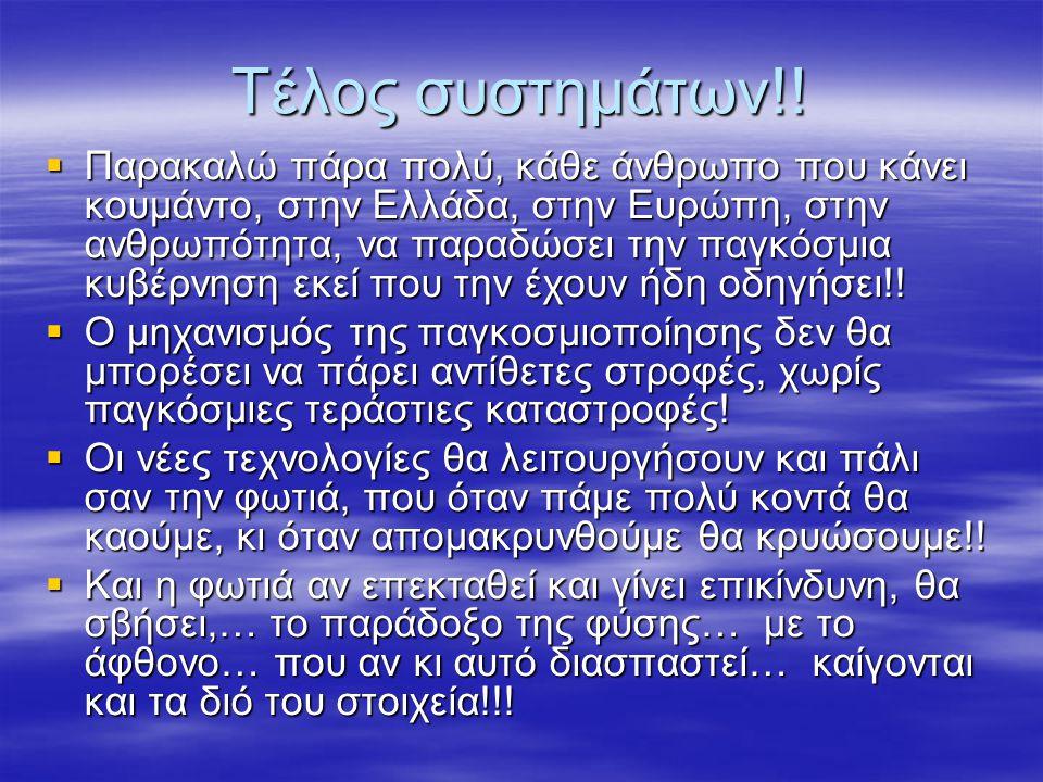 Τέλος συστημάτων!!  Παρακαλώ πάρα πολύ, κάθε άνθρωπο που κάνει κουμάντο, στην Ελλάδα, στην Ευρώπη, στην ανθρωπότητα, να παραδώσει την παγκόσμια κυβέρ