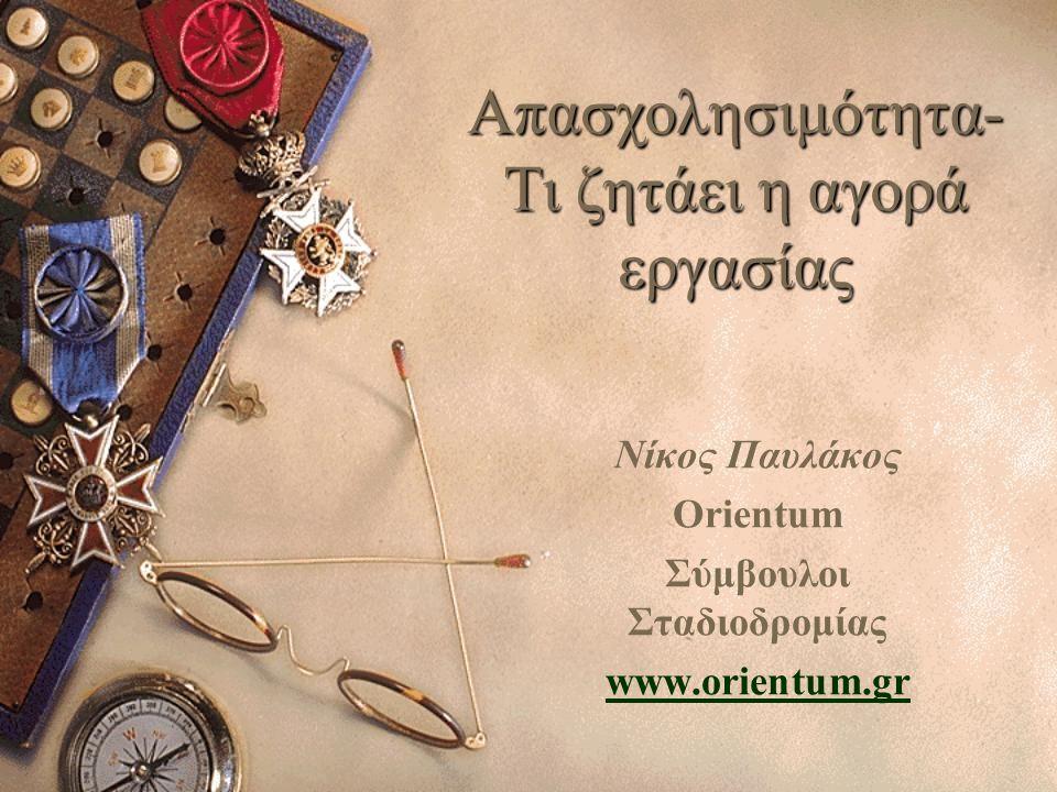 Απασχολησιμότητα- Τι ζητάει η αγορά εργασίας Nίκος Παυλάκος Orientum Σύμβουλοι Σταδιοδρομίας www.orientum.gr
