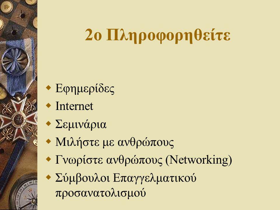 2o Πληροφορηθείτε  Εφημερίδες  Internet  Σεμινάρια  Μιλήστε με ανθρώπους  Γνωρίστε ανθρώπους (Networking)  Σύμβουλοι Επαγγελματικού προσανατολισ