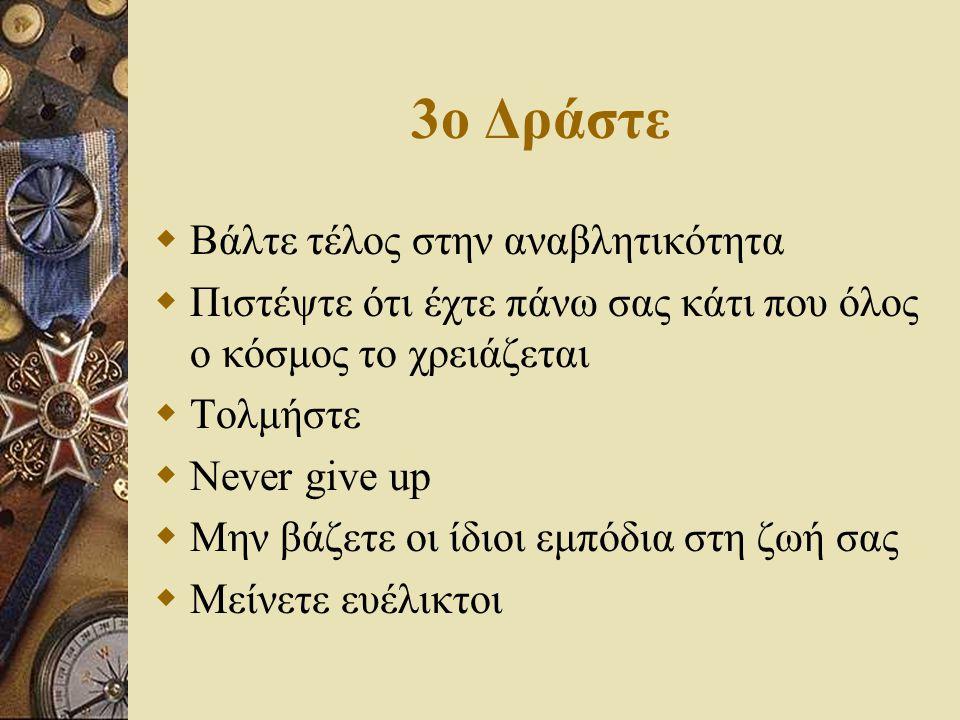 3o Δράστε  Bάλτε τέλος στην αναβλητικότητα  Πιστέψτε ότι έχτε πάνω σας κάτι που όλος ο κόσμος το χρειάζεται  Τολμήστε  Never give up  Μην βάζετε