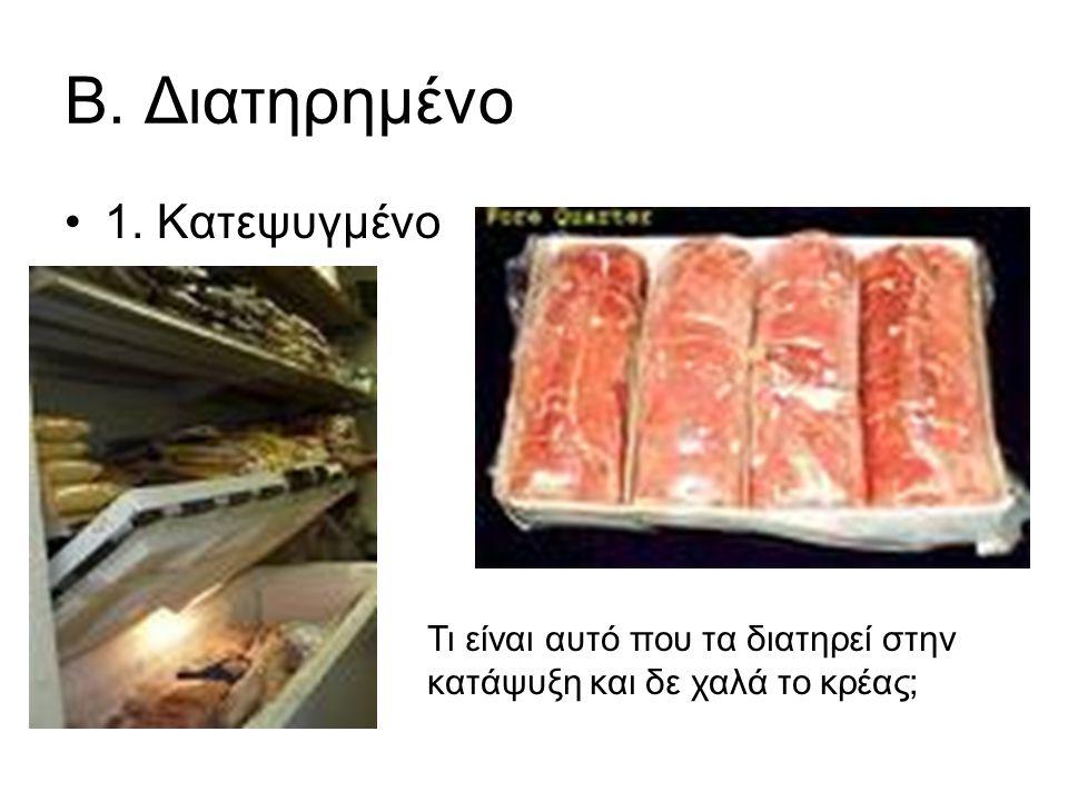 Β. Διατηρημένο 1. Κατεψυγμένο Τι είναι αυτό που τα διατηρεί στην κατάψυξη και δε χαλά το κρέας;