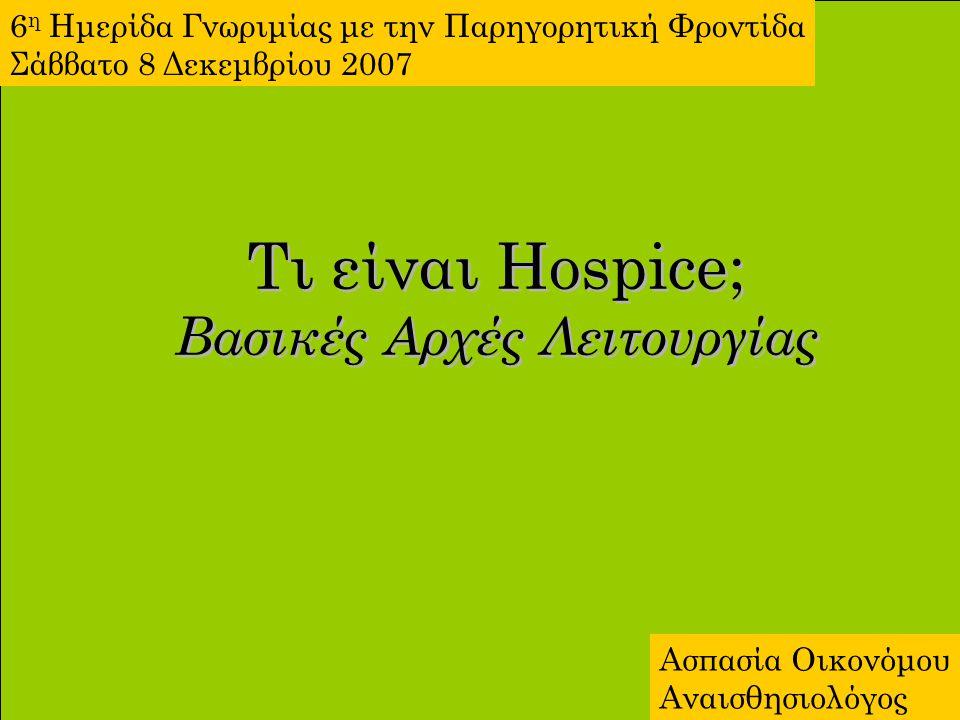 Τι είναι Hospice; Βασικές Αρχές Λειτουργίας 6 η Ημερίδα Γνωριμίας με την Παρηγορητική Φροντίδα Σάββατο 8 Δεκεμβρίου 2007 Ασπασία Οικονόμου Αναισθησιολ