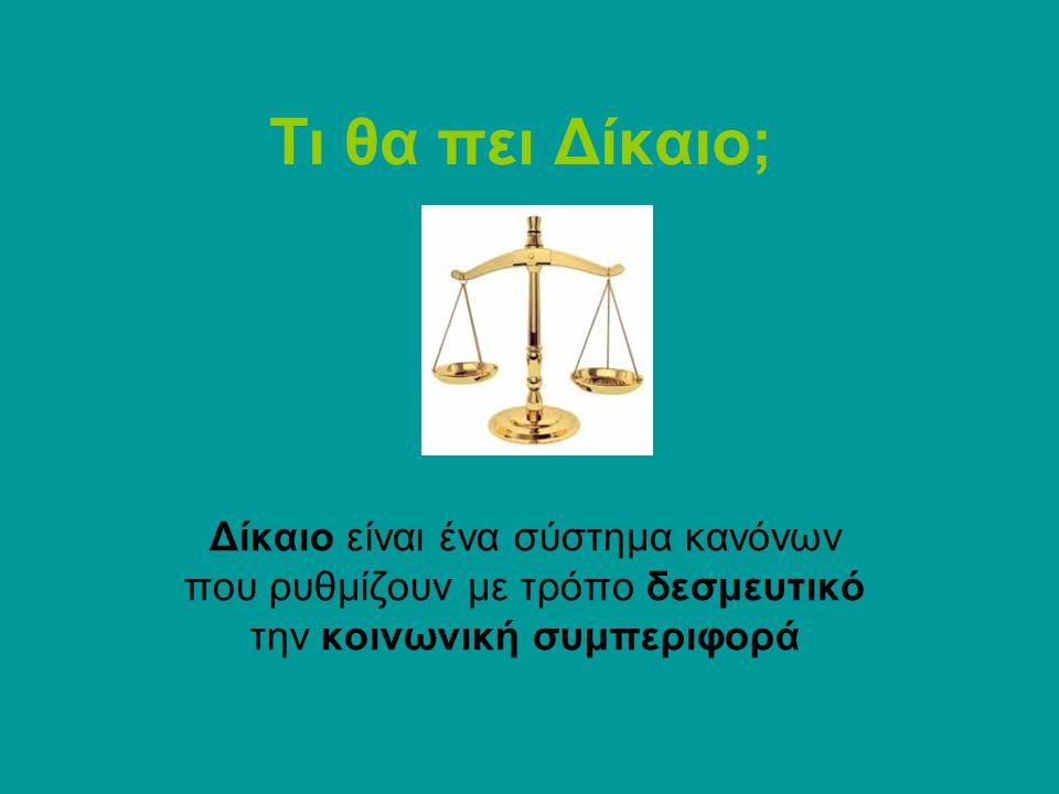 Τι θα πει Δίκαιο; Δίκαιο είναι ένα σύστημα κανόνων που ρυθμίζουν με τρόπο δεσμευτικό την κοινωνική συμπεριφορά
