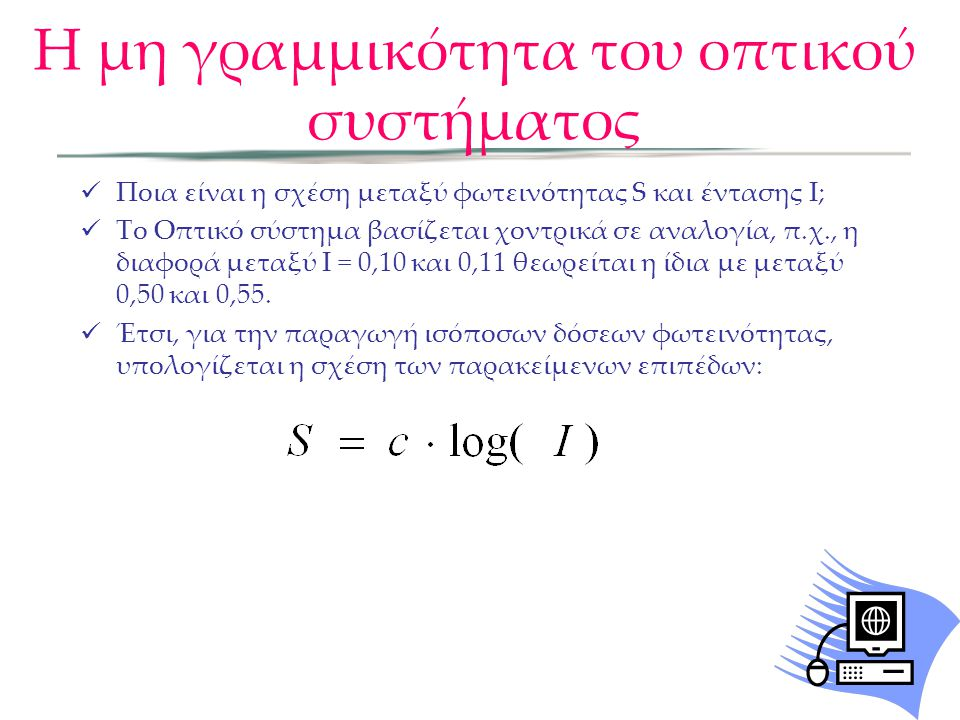 Η μη γραμμικότητα του οπτικού συστήματος Ποια είναι η σχέση μεταξύ φωτεινότητας S και έντασης I; Το Οπτικό σύστημα βασίζεται χοντρικά σε αναλογία, π.χ