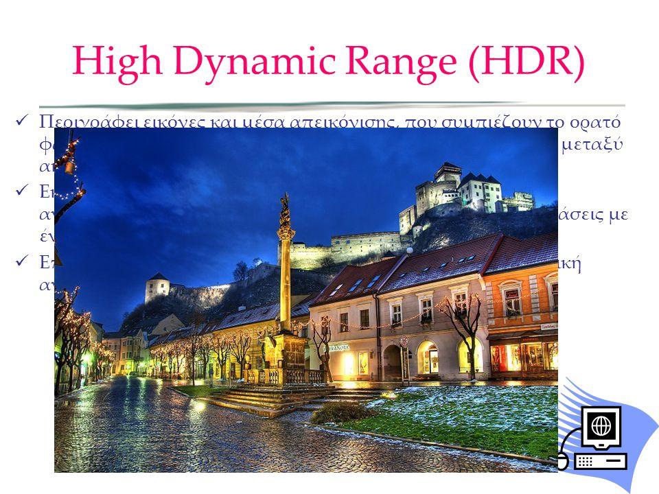 High Dynamic Range (HDR) Περιγράφει εικόνες και μέσα απεικόνισης, που συμπιέζουν το ορατό φάσμα για να καταστεί δυνατή η μεγαλύτερη αντιπαράθεση μεταξ