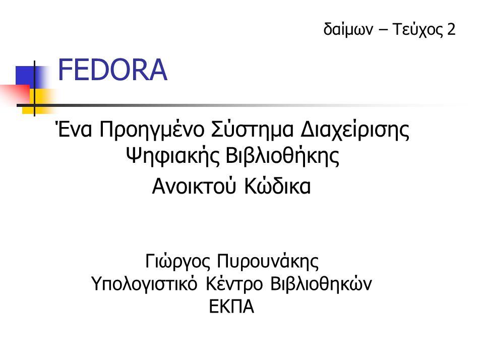 27 Ιανουαρίου 2004δαίμων – Τεύχος 22 Τι είναι το FEDORA; Flexible Extensible Digital Object Repository Architecture Ένα σύστημα Ψηφιακής Βιβλιοθήκης, βασισμένο στην ομώνυμη Αρχιτεκτονική