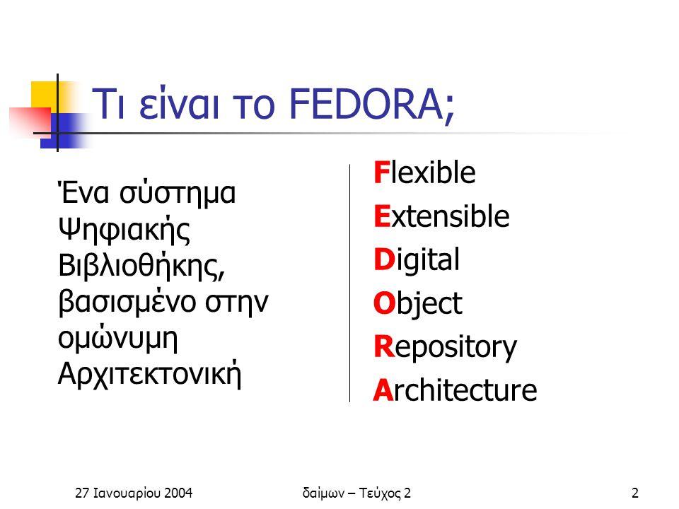 27 Ιανουαρίου 2004δαίμων – Τεύχος 23 Βασικά στοιχεία Η ανάπτυξη του Fedora ξεκίνησε το 2001 από το University of Virginia και το Cornell University Η πρώτη έκδοση κυκλοφόρησε το Μάιο 2003 Λογισμικό Ανοικτού Κώδικα (GNU Public License)
