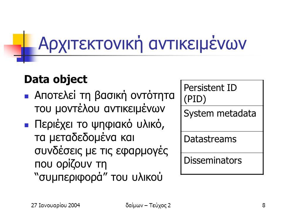 27 Ιανουαρίου 2004δαίμων – Τεύχος 29 Αρχιτεκτονική αντικειμένων Datastream Είναι είτε το ψηφιακό υλικό, είτε τα μεταδεδομένα που το χαρακτηρίζουν Το ψηφιακό υλικό διατηρείται εσωτερικά στο σύστημα αρχείων, ή εξωτερικά σε άλλον εξυπηρέτη και είναι διαθέσιμο μέσω URL Τα μεταδεδομένα διατηρούνται ως XML data, εσωτερικά στο ψηφιακό αντικείμενο