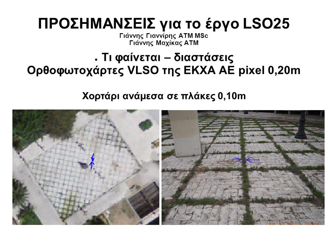 ΠΡΟΣΗΜΑΝΣΕΙΣ για το έργο LSO25 Γιάννης Γιαννίρης ΑΤΜ MSc Γιάννης Μαχίκας ΑΤΜ ● Τι φαίνεται – διαστάσεις Ορθοφωτοχάρτες VLSO της ΕΚΧΑ ΑΕ pixel 0,20m Χορτάρι ανάμεσα σε πλάκες 0,10m