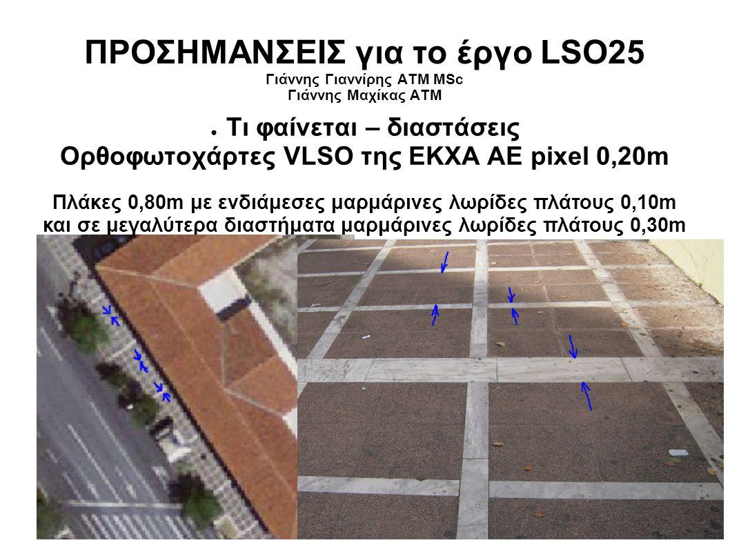 ΠΡΟΣΗΜΑΝΣΕΙΣ για το έργο LSO25 Γιάννης Γιαννίρης ΑΤΜ MSc Γιάννης Μαχίκας ΑΤΜ ● Τι φαίνεται – διαστάσεις Ορθοφωτοχάρτες VLSO της ΕΚΧΑ ΑΕ pixel 0,20m Πλάκες 0,80m με ενδιάμεσες μαρμάρινες λωρίδες πλάτους 0,10m και σε μεγαλύτερα διαστήματα μαρμάρινες λωρίδες πλάτους 0,30m