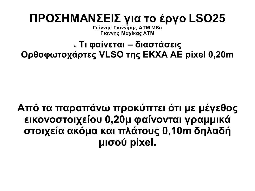 ΠΡΟΣΗΜΑΝΣΕΙΣ για το έργο LSO25 Γιάννης Γιαννίρης ΑΤΜ MSc Γιάννης Μαχίκας ΑΤΜ ● Τι φαίνεται – διαστάσεις Ορθοφωτοχάρτες VLSO της ΕΚΧΑ ΑΕ pixel 0,20m Από τα παραπάνω προκύπτει ότι με μέγεθος εικονοστοιχείου 0,20μ φαίνονται γραμμικά στοιχεία ακόμα και πλάτους 0,10m δηλαδή μισού pixel.