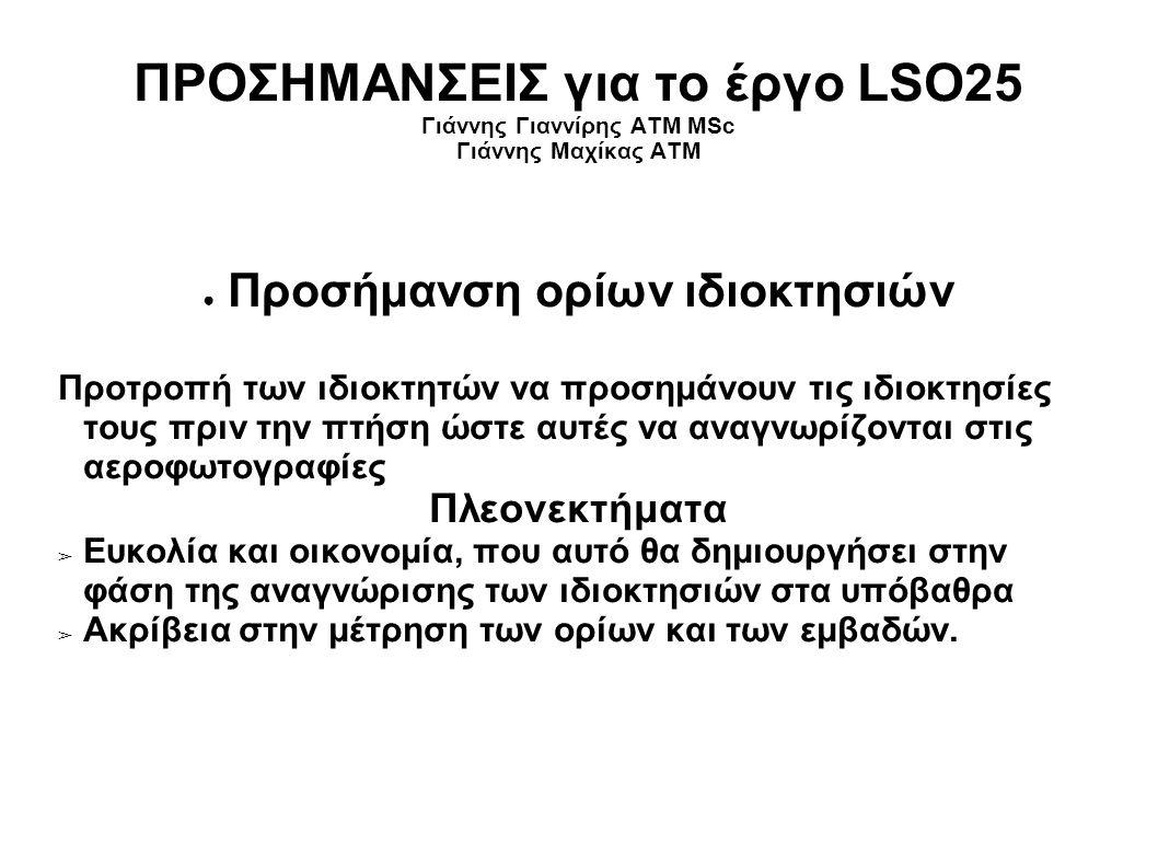 ΠΡΟΣΗΜΑΝΣΕΙΣ για το έργο LSO25 Γιάννης Γιαννίρης ΑΤΜ MSc Γιάννης Μαχίκας ΑΤΜ ● Προσήμανση ορίων ιδιοκτησιών Προτροπή των ιδιοκτητών να προσημάνουν τις ιδιοκτησίες τους πριν την πτήση ώστε αυτές να αναγνωρίζονται στις αεροφωτογραφίες Πλεονεκτήματα ➢ Ευκολία και οικονομία, που αυτό θα δημιουργήσει στην φάση της αναγνώρισης των ιδιοκτησιών στα υπόβαθρα ➢ Ακρίβεια στην μέτρηση των ορίων και των εμβαδών.