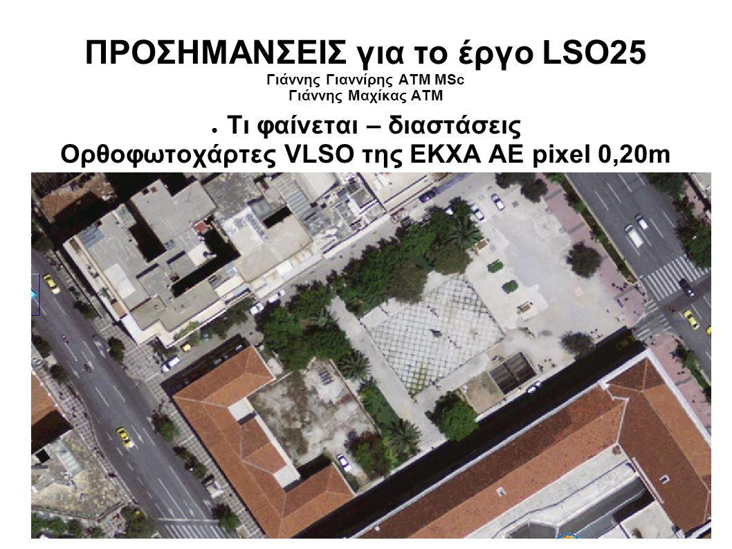 ΠΡΟΣΗΜΑΝΣΕΙΣ για το έργο LSO25 Γιάννης Γιαννίρης ΑΤΜ MSc Γιάννης Μαχίκας ΑΤΜ ● Τι φαίνεται – διαστάσεις Ορθοφωτοχάρτες VLSO της ΕΚΧΑ ΑΕ pixel 0,20m