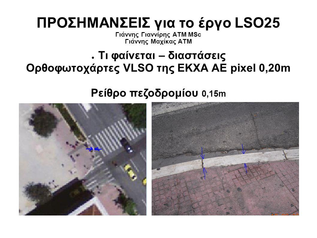 ΠΡΟΣΗΜΑΝΣΕΙΣ για το έργο LSO25 Γιάννης Γιαννίρης ΑΤΜ MSc Γιάννης Μαχίκας ΑΤΜ ● Τι φαίνεται – διαστάσεις Ορθοφωτοχάρτες VLSO της ΕΚΧΑ ΑΕ pixel 0,20m Ρείθρο πεζοδρομίου 0,15m