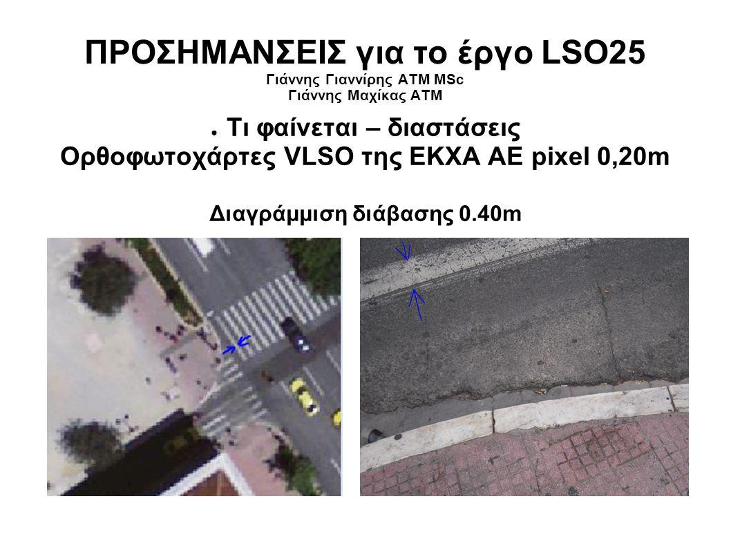 ΠΡΟΣΗΜΑΝΣΕΙΣ για το έργο LSO25 Γιάννης Γιαννίρης ΑΤΜ MSc Γιάννης Μαχίκας ΑΤΜ ● Τι φαίνεται – διαστάσεις Ορθοφωτοχάρτες VLSO της ΕΚΧΑ ΑΕ pixel 0,20m Διαγράμμιση διάβασης 0.40m