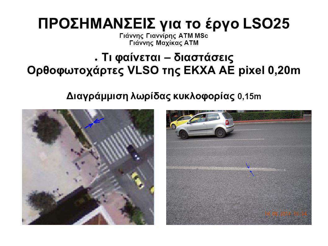 ΠΡΟΣΗΜΑΝΣΕΙΣ για το έργο LSO25 Γιάννης Γιαννίρης ΑΤΜ MSc Γιάννης Μαχίκας ΑΤΜ ● Τι φαίνεται – διαστάσεις Ορθοφωτοχάρτες VLSO της ΕΚΧΑ ΑΕ pixel 0,20m Διαγράμμιση λωρίδας κυκλοφορίας 0,15m