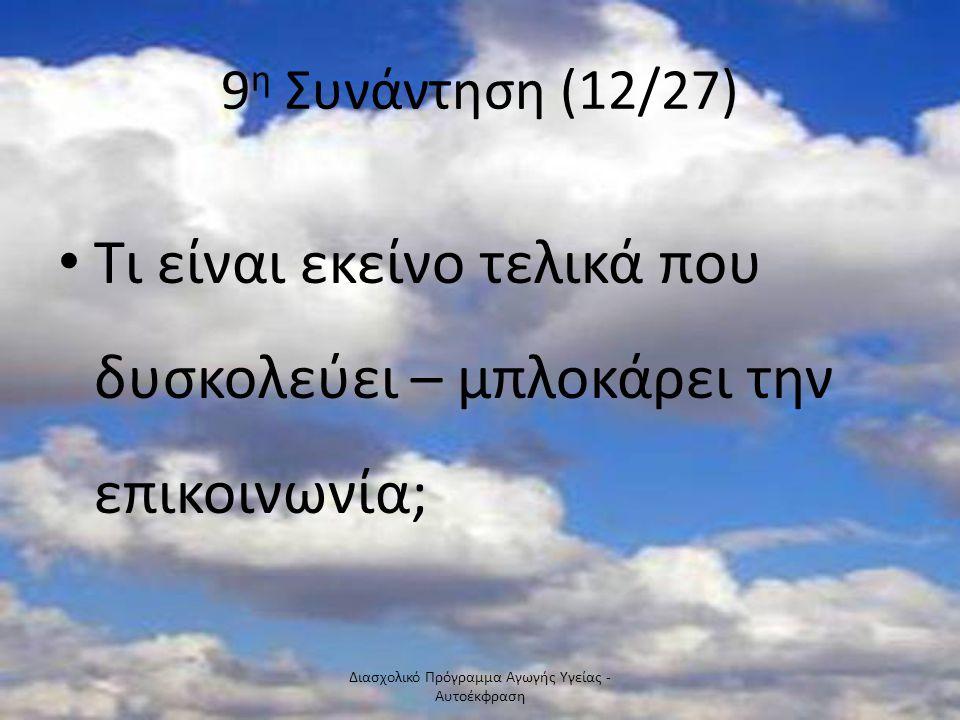 9 η Συνάντηση (12/27) Τι είναι εκείνο τελικά που δυσκολεύει – μπλοκάρει την επικοινωνία; Διασχολικό Πρόγραμμα Αγωγής Υγείας - Αυτοέκφραση