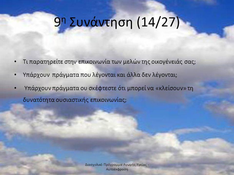 9 η Συνάντηση (14/27) Τι παρατηρείτε στην επικοινωνία των μελών της οικογένειάς σας; Υπάρχουν πράγματα που λέγονται και άλλα δεν λέγονται; Υπάρχουν πρ