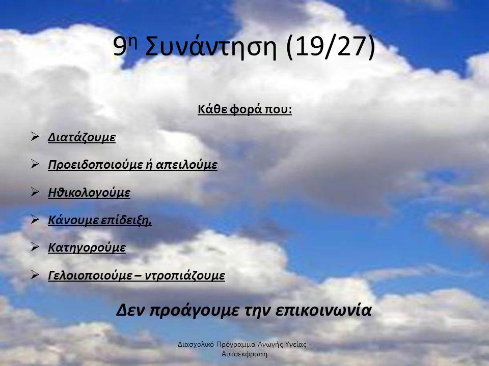 9 η Συνάντηση (19/27) Κάθε φορά που:  Διατάζουμε  Προειδοποιούμε ή απειλούμε  Ηθικολογούμε  Κάνουμε επίδειξη,  Κατηγορούμε  Γελοιοποιούμε – ντρο