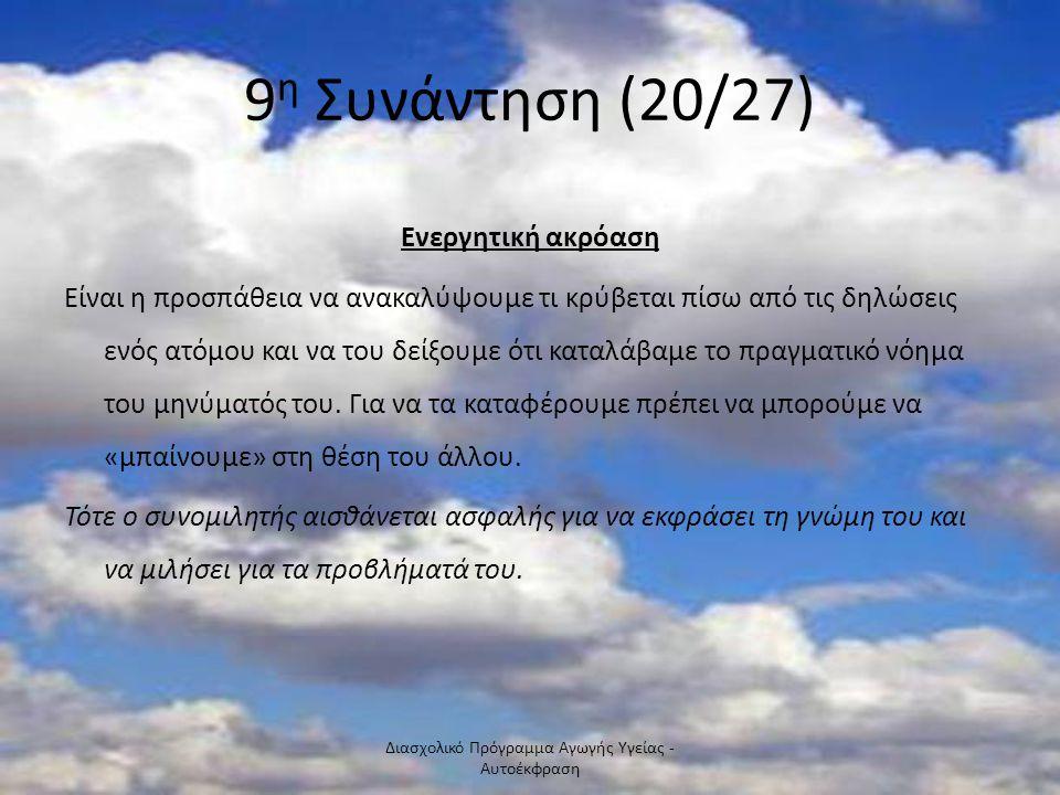 9 η Συνάντηση (20/27) Ενεργητική ακρόαση Είναι η προσπάθεια να ανακαλύψουμε τι κρύβεται πίσω από τις δηλώσεις ενός ατόμου και να του δείξουμε ότι κατα