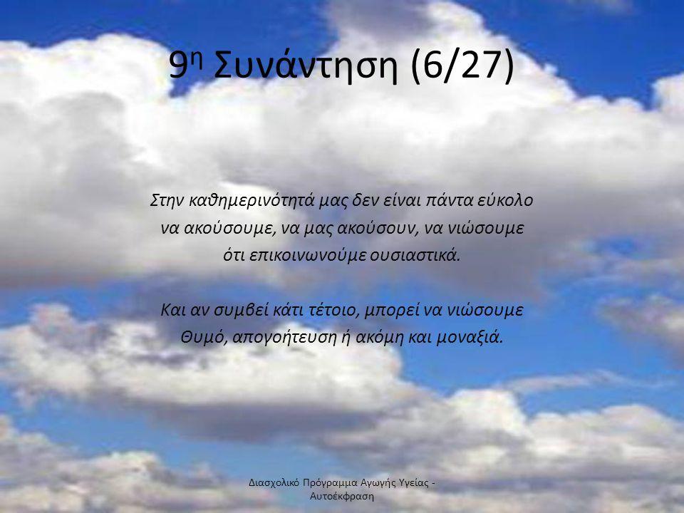 9 η Συνάντηση (6/27) Στην καθημερινότητά μας δεν είναι πάντα εύκολο να ακούσουμε, να μας ακούσουν, να νιώσουμε ότι επικοινωνούμε ουσιαστικά. Και αν συ