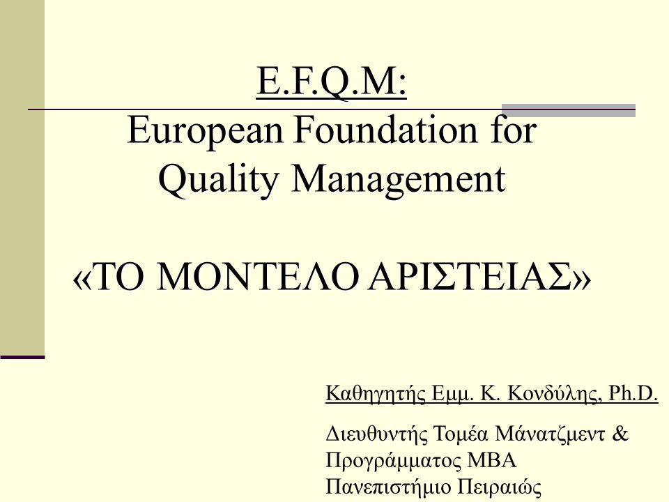E.F.Q.M: European Foundation for Quality Management «ΤΟ ΜΟΝΤΕΛΟ ΑΡΙΣΤΕΙΑΣ» Καθηγητής Εμμ. Κ. Κονδύλης, Ph.D. Διευθυντής Τομέα Μάνατζμεντ & Προγράμματο