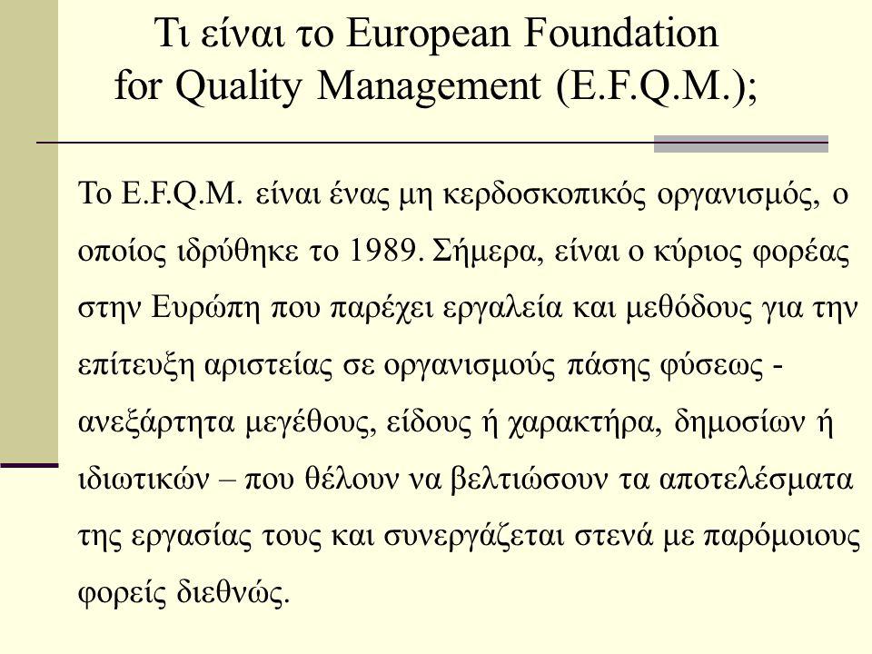 Τι είναι το European Foundation for Quality Management (E.F.Q.M.); Το E.F.Q.M. είναι ένας μη κερδοσκοπικός οργανισμός, ο οποίος ιδρύθηκε το 1989. Σήμε