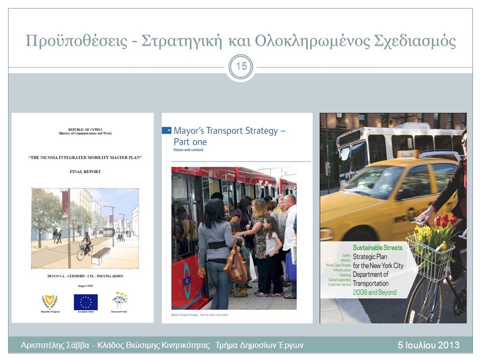 5 Ιουλίου 2013 Αριστοτέλης Σάββα - Κλάδος Βιώσιμης Κινητικότητας Τμήμα Δημοσίων Έργων 15 Προϋποθέσεις - Στρατηγική και Ολοκληρωμένος Σχεδιασμός