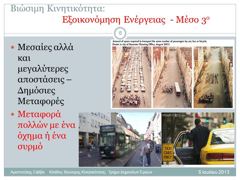 5 Ιουλίου 2013 Αριστοτέλης Σάββα Κλάδος Βιώσιμης Κινητικότητας Τμήμα Δημοσίων Έργων 6 Μεσαίες αλλά και μεγαλύτερες αποστάσεις – Δημόσιες Μεταφορές Μεταφορά πολλών με ένα όχημα ή ένα συρμό Βιώσιμη Κινητικότητα: Εξοικονόμηση Ενέργειας - Μέσο 3 ο