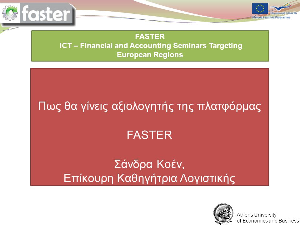 1/6/2012 FASTER LOGO FASTER ICT – Financial and Accounting Seminars Targeting European Regions You are expected to prepare a ppt presentation for each point of the program assigned to you Athens University of Economics and Business Πως θα γίνεις αξιολογητής της πλατφόρμας FASTER Σάνδρα Κοέν, Επίκουρη Καθηγήτρια Λογιστικής