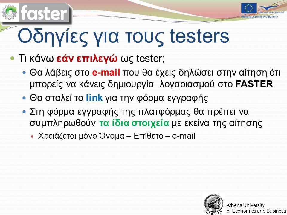 FASTER LOGO Athens University of Economics and Business Οδηγίες για τους testers Τι κάνω εάν επιλεγώ ως tester; Θα λάβεις στο e-mail που θα έχεις δηλώσει στην αίτηση ότι μπορείς να κάνεις δημιουργία λογαριασμού στο FASTER Θα σταλεί το link για την φόρμα εγγραφής Στη φόρμα εγγραφής της πλατφόρμας θα πρέπει να συμπληρωθούν τα ίδια στοιχεία με εκείνα της αίτησης Χρειάζεται μόνο Όνομα – Επίθετο – e-mail