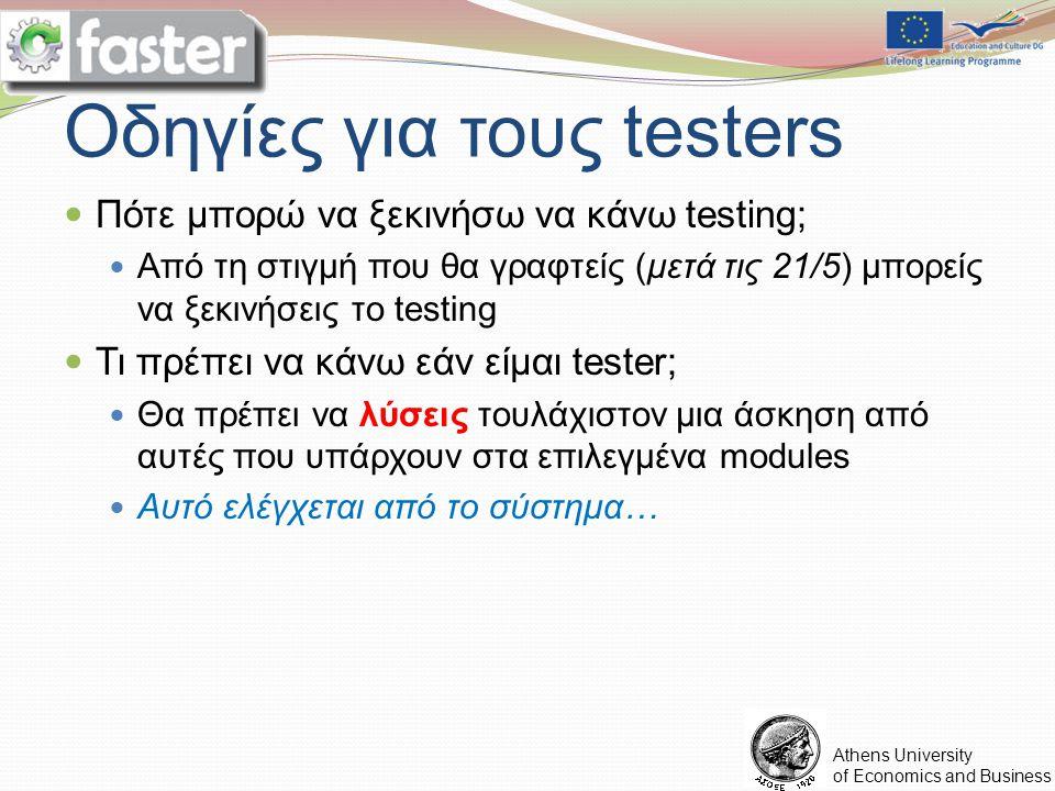 FASTER LOGO Athens University of Economics and Business Οδηγίες για τους testers Πότε μπορώ να ξεκινήσω να κάνω testing; Από τη στιγμή που θα γραφτείς (μετά τις 21/5) μπορείς να ξεκινήσεις το testing Τι πρέπει να κάνω εάν είμαι tester; Θα πρέπει να λύσεις τουλάχιστον μια άσκηση από αυτές που υπάρχουν στα επιλεγμένα modules Αυτό ελέγχεται από το σύστημα…