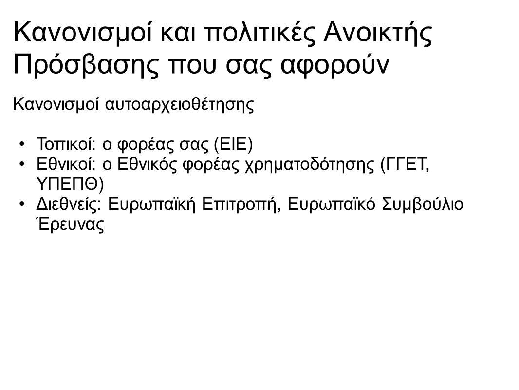 Κανονισμοί και πολιτικές Ανοικτής Πρόσβασης που σας αφορούν Κανονισμοί αυτοαρχειοθέτησης Τοπικοί: ο φορέας σας (ΕΙΕ) Εθνικοί: ο Εθνικός φορέας χρηματοδότησης (ΓΓΕΤ, ΥΠΕΠΘ) Διεθνείς: Ευρωπαϊκή Επιτροπή, Ευρωπαϊκό Συμβούλιο Έρευνας