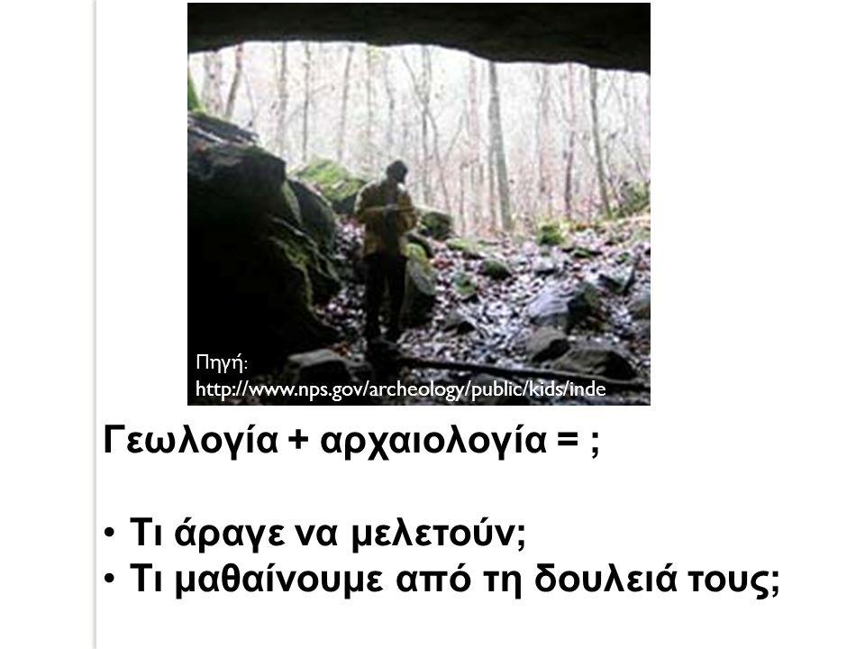 Γεωλογία + αρχαιολογία = ; Τι άραγε να μελετούν; Τι μαθαίνουμε από τη δουλειά τους; Πηγή : http://www.nps.gov/archeology/public/kids/inde x.htm#