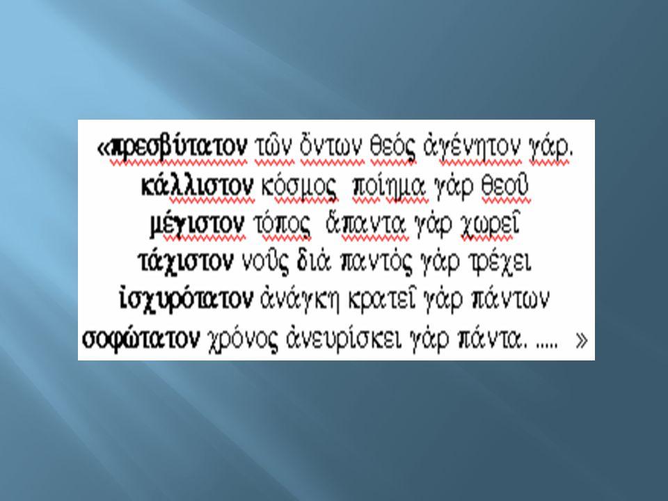 ≪ To αρχαιότερο από όλα τα όντα είναι ο Θεός, γιατί είναι αγέννητος Το ωραιότερο είναι ο κόσμος, γιατί είναι έργο του Θεού Το μεγαλύτερο είναι ο τόπος, γιατί όλα τα χωράει Το ταχύτερο είναι ο νους, γιατί τρέχει διασχίζοντας τα πάντα Το ισχυρότερο είναι η ανάγκη, γιατί όλα τα εξουσιάζει Το σοφότερο είναι ο χρόνος, γιατί ανακαλύπτει τα πάντα … ≫