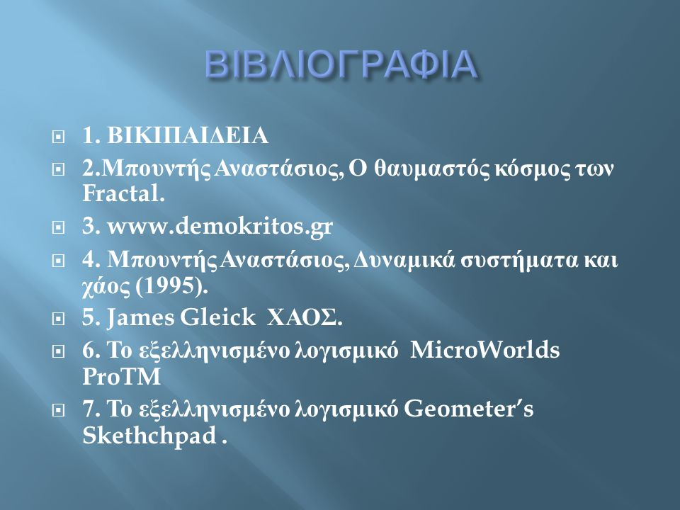  1. ΒΙΚΙΠΑΙΔΕΙΑ  2. Μπουντής Αναστάσιος, Ο θαυμαστός κόσμος των Fractal.  3. www.demokritos.gr  4. Μπουντής Αναστάσιος, Δυναμικά συστήματα και χάο