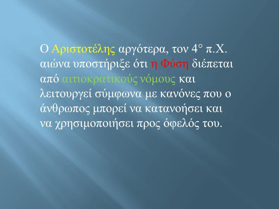 Ο Αριστοτέλης αργότερα, τον 4° π. Χ. αιώνα υποστήριξε ότι η Φύση διέπεται από αιτιοκρατικούς νόμους και λειτουργεί σύμφωνα με κανόνες που ο άνθρωπος μ