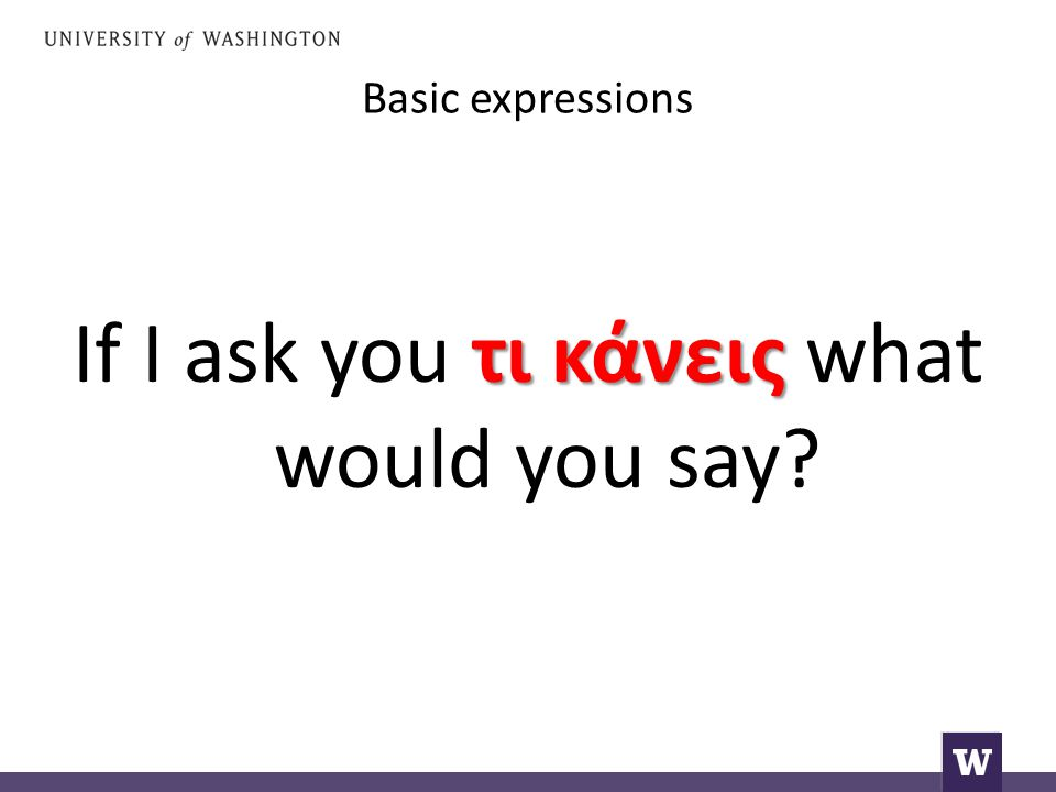 Basic expressions τι κάνεις If I ask you τι κάνεις what would you say