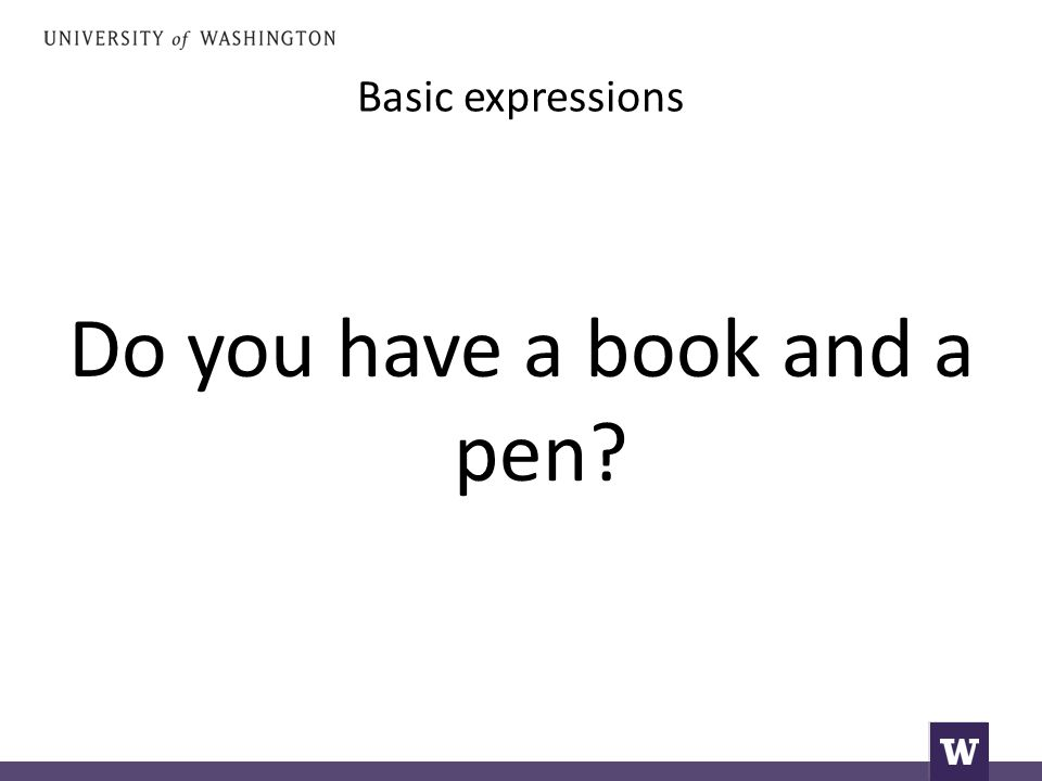 Basic expressions Do you have a book and a pen