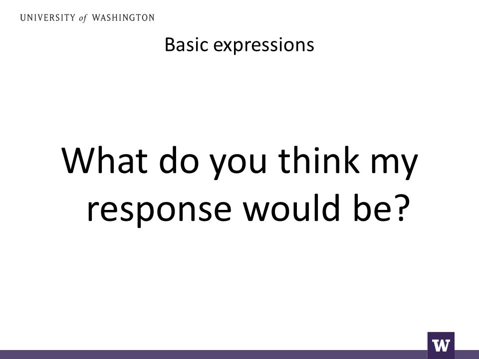 Basic expressions What do you think my response would be