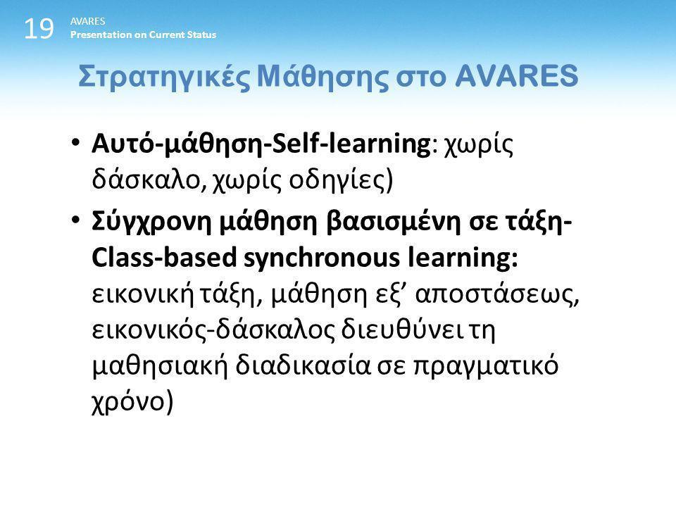 19 Στρατηγικές Μάθησης στο AVARES AVARES Presentation on Current Status Αυτό-μάθηση-Self-learning: χωρίς δάσκαλο, χωρίς οδηγίες) Σύγχρονη μάθηση βασισμένη σε τάξη- Class-based synchronous learning: εικονική τάξη, μάθηση εξ' αποστάσεως, εικονικός-δάσκαλος διευθύνει τη μαθησιακή διαδικασία σε πραγματικό χρόνο)