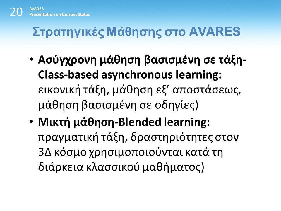 20 Στρατηγικές Μάθησης στο AVARES AVARES Presentation on Current Status Ασύγχρονη μάθηση βασισμένη σε τάξη- Class-based asynchronous learning: εικονική τάξη, μάθηση εξ' αποστάσεως, μάθηση βασισμένη σε οδηγίες) Μικτή μάθηση-Blended learning: πραγματική τάξη, δραστηριότητες στον 3Δ κόσμο χρησιμοποιούνται κατά τη διάρκεια κλασσικού μαθήματος)