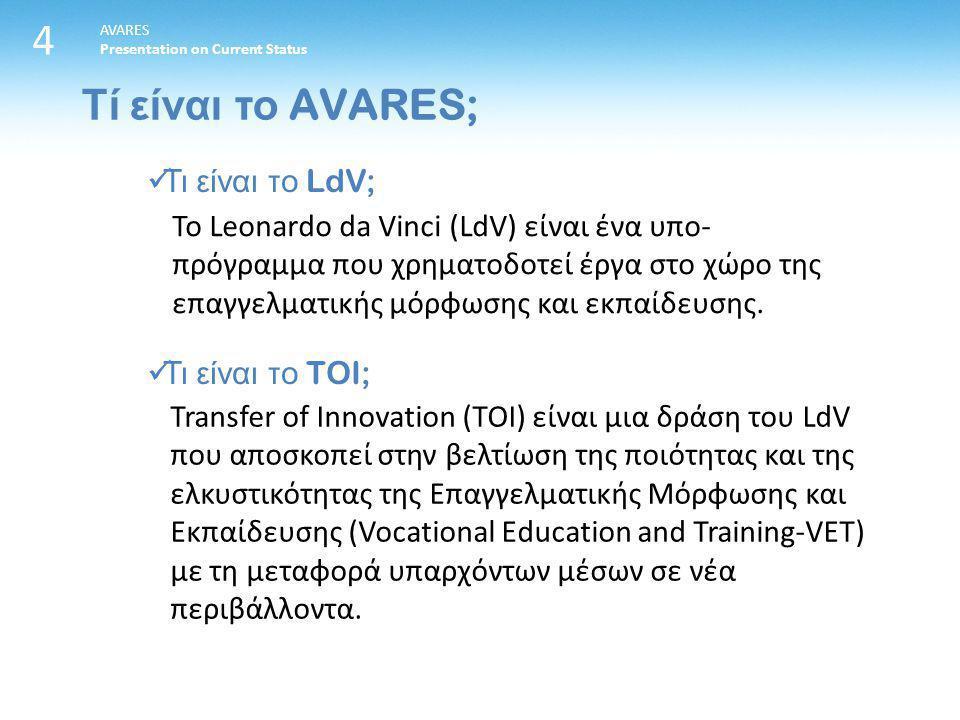 4 AVARES Presentation on Current Status Τι είναι το LdV; Τι είναι το TOI; Το Leonardo da Vinci (LdV) είναι ένα υπο- πρόγραμμα που χρηματοδοτεί έργα στο χώρο της επαγγελματικής μόρφωσης και εκπαίδευσης.