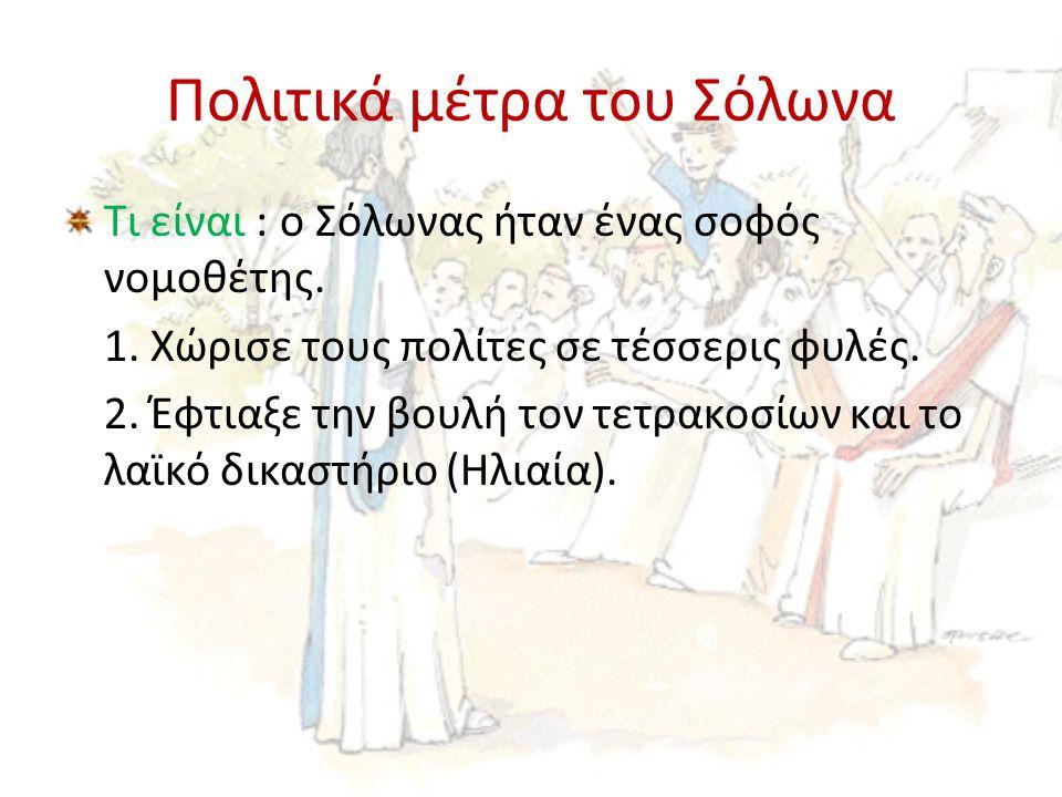 Πολιτικά μέτρα του Σόλωνα Τι είναι : ο Σόλωνας ήταν ένας σοφός νομοθέτης. 1. Χώρισε τους πολίτες σε τέσσερις φυλές. 2. Έφτιαξε την βουλή τον τετρακοσί