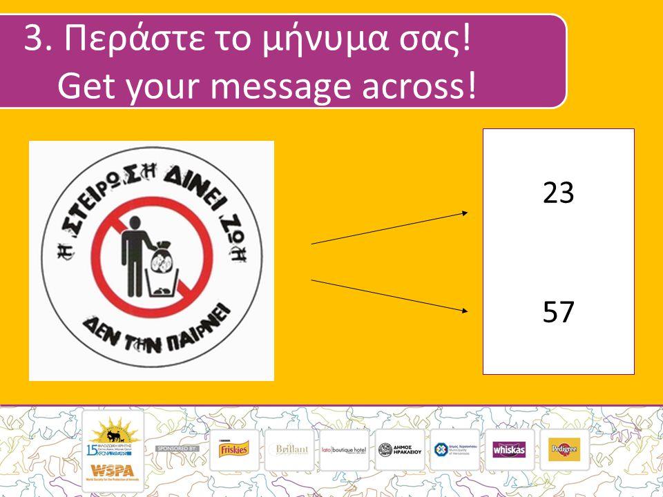 3. Περάστε το μήνυμα σας! Get your message across! 23 57