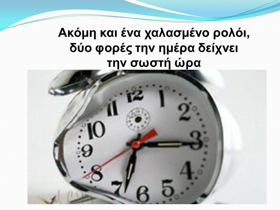 Ακόμη και ένα χαλασμένο ρολόι, δύο φορές την ημέρα δείχνει την σωστή ώρα