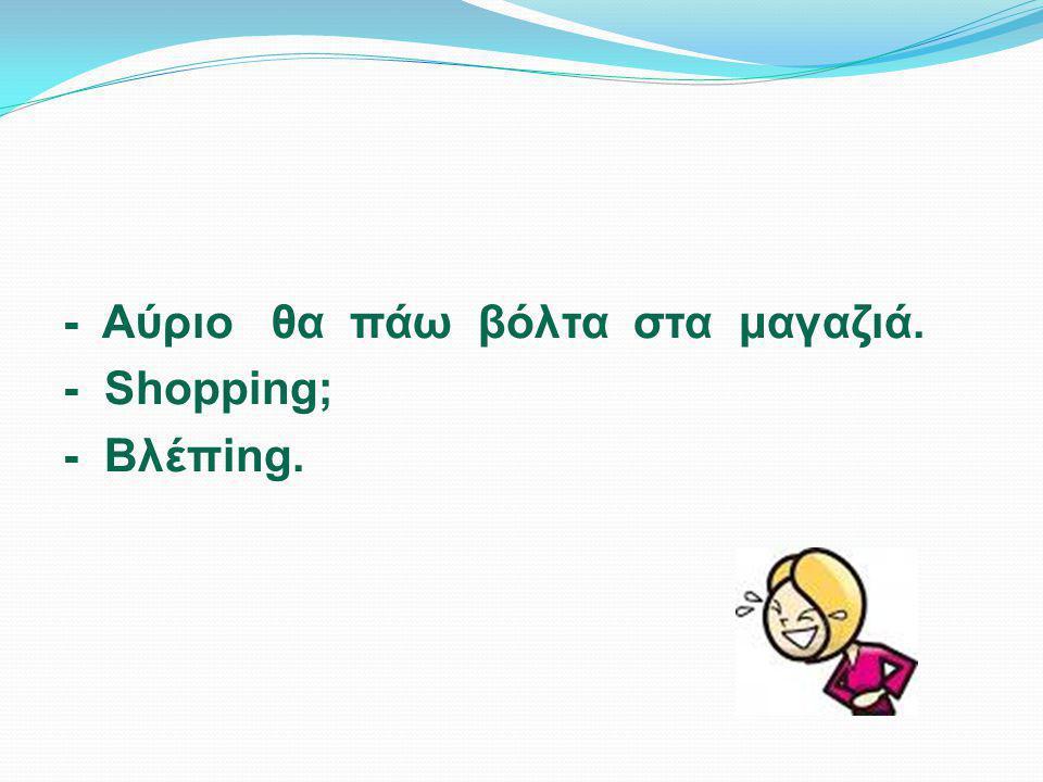 - Αύριο θα πάω βόλτα στα μαγαζιά. - Shopping; - Βλέπing.