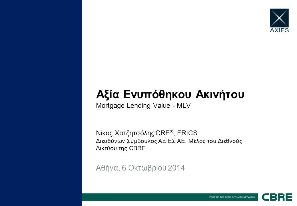 Αξία Ενυπόθηκου Ακινήτου Mortgage Lending Value - MLV Νίκος Χατζητσόλης CRE ®, FRICS Διευθύνων Σύμβουλος ΑΞΙΕΣ ΑΕ, Μέλος του Διεθνούς Δικτύου της CBRE Αθήνα, 6 Οκτωβρίου 2014