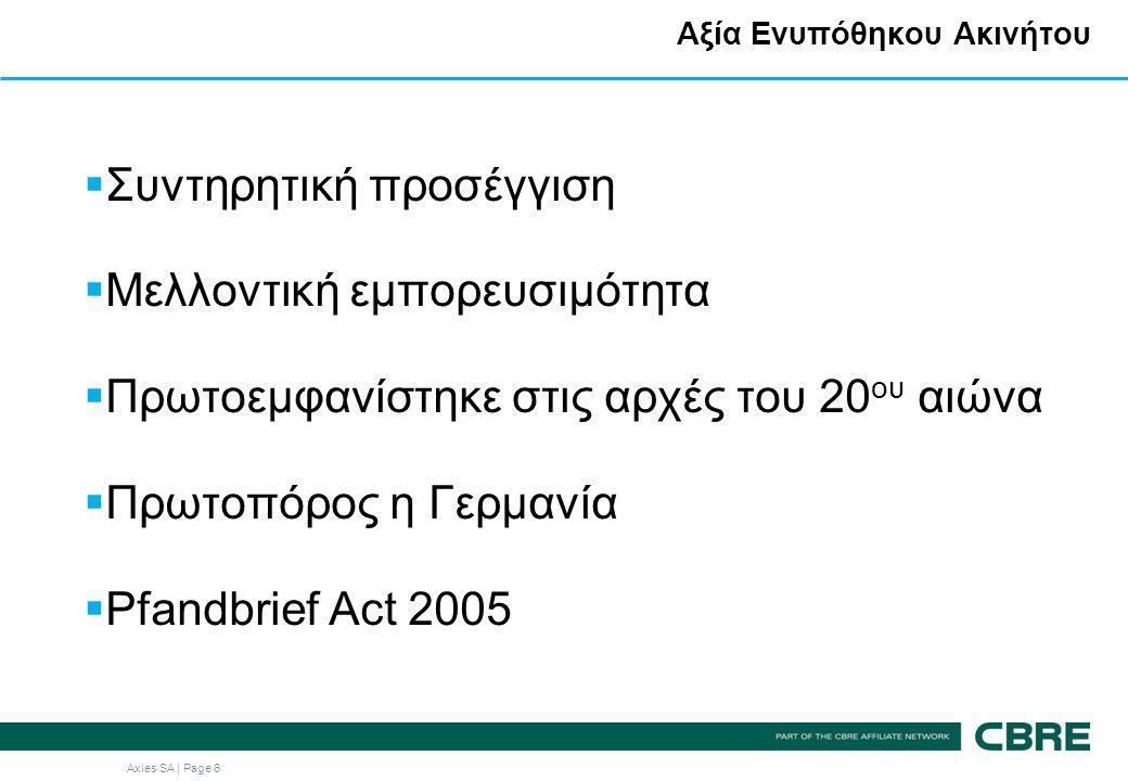 Axies SA | Page 6 Αξία Ενυπόθηκου Ακινήτου  Συντηρητική προσέγγιση  Μελλοντική εμπορευσιμότητα  Πρωτοεμφανίστηκε στις αρχές του 20 ου αιώνα  Πρωτοπόρος η Γερμανία  Pfandbrief Act 2005